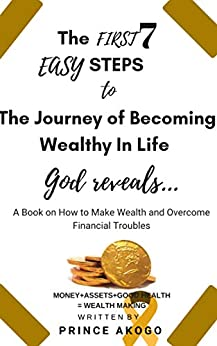 The First 7 Easy Steps To The Journey of becoming Wealthy in Life: God reveals: A Book on How to Make Wealth and Always Overcome Financial Troubles by [Prince Akogo]