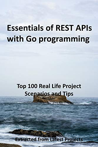 Essentials of REST APIs with Go programming : Top 100 Real Life Project Scenarios and Tips: Extracted from Latest Projects (English Edition)