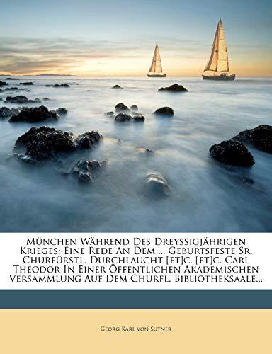 M nchen W hrend Des Drey igj hrigen Krieges: Eine Rede an Dem ... Geburtsfeste Sr. Churf rstl. Durchlaucht [et]c. [et]c. Carl Theodor in Einer ... Auf Dem Churfl. Bibliotheksaale...
