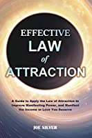 Effective Law of Attraction: A Guide to Apply the Law of Attraction to Improve Manifesting Power, and Manifest the Income or Love You Deserve