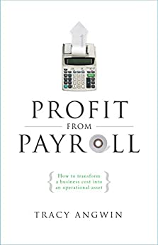 Profit from Payroll: How to transform a business cost into an operational asset by [Tracy Angwin]