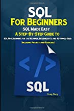 SQL For Beginners SQL Made Easy: A Step-By-Step Guide to SQL Programming for the Beginner, Intermediate and Advanced User (Including Projects and Exercises)