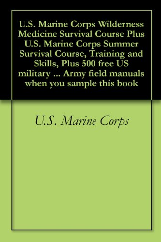 U.S. Marine Corps Wilderness Medicine Survival Course Plus U.S. Marine Corps Summer Survival Course, Training and Skills, Plus 500 free US military manuals ... when you sample this book (English Edition)