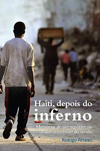 Haiti, depois do inferno: Memórias de um repórter no maior terremoto do século