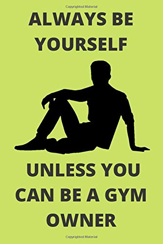 ALWAYS BE YOURSELF UNLESS YOU CAN BE A GYM OWNER: Funny Gym Owner Journal Note Book Diary Log Scrap Tracker Party Prize Gift Present 6x9 Inch 100 Pages.