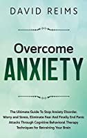 Overcome Anxiety: The Ultimate Guide to Stop Anxiety Disorder, Worry and Stress, Eliminate Fear and Finally End Panic Attacks Through Cognitive Behavioral Therapy Techniques for Retraining Your Brain. (Anxiety Therapies)