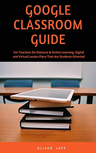 Google Classroom Guide: For Teachers on Distance & Online Learning, Digital and Virtual Lesson Plans that are Students Oriented (English Edition)