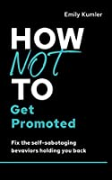 How Not to Get Promoted: Fix the Self-sabotaging Behaviors Holding You Back (How Not to Succeed)