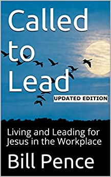 Called to Lead - Updated Edition -: Living and Leading for Jesus in the Workplace by [Bill Pence]