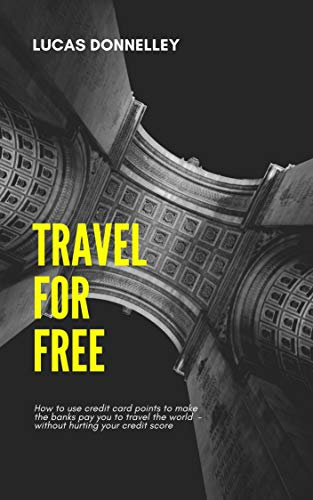 Travel For Free: How to use credit card points to make the banks pay you to travel the world - without hurting your credit score (English Edition)