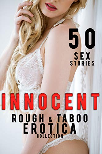 INNOCENT... 50 ROUGH & TABOO EROTICA SEX SHORT STORIES (ADULT COLLECTION)