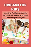 Origami For Kids: Learning To Make A Variety Of Colorful, Sweet And Even Fierce Origami Projects: Cute And Easy Origami For Kids (English Edition)