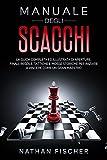 Manuale degli Scacchi: La Guida completa ed illustrata di Aperture, Finali, Regole, Tattic...