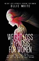 Weight Loss Hypnosis for Women: Rewire Your Brain, Overcome Your Limiting Beliefs, And Get the Body of Your Dreams.