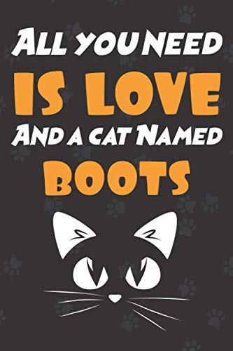 All you need is love and a cat named Boots: Notebook for cat lovers|Funny journal for People who love cats named Boots |lined notebook| journal to write in| 6 x 9 110 Pages