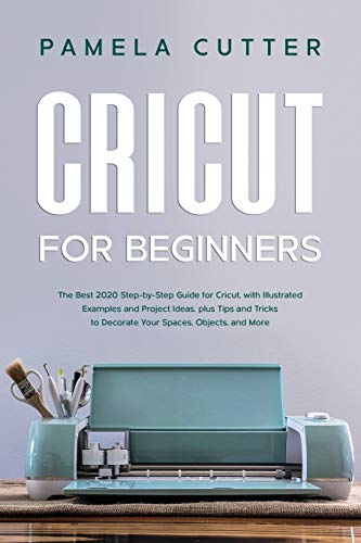 Cricut For Beginners: The Best 2020 Step-by-Step Guide for Cricut, with Illustrated Examples and...
