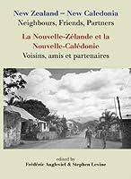 New Zealand- New Caledonia Neighbours, Friends, Partners/ La Nouvelle-Zelande Et La Nouvelle-Caledonie: Voisins, Amis Et Partenaires