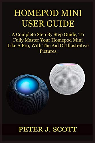 HOMEPOD MINI USER GUIDE: A Complete Step By Step Guide, To Fully Master Your Homepod Mini Like A Pro, With The Aid Of Illustrative Pictures.
