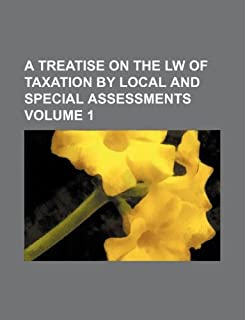 A Treatise on the Lw of Taxation by Local and Special Assessments Volume 1