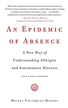 An Epidemic of Absence: A New Way of Understanding Allergies and Autoimmune Diseases by [Moises Velasquez-Manoff]