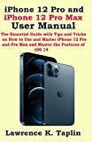 iPhone 12 Pro and iPhone 12 Pro Max User Manual: The Essential Guide with Tips and Tricks on How to Use and Master iPhone 12 Pro and Pro Max and Master the Features of iOS 14