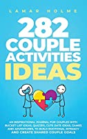 282 Couple Activities Ideas: An Inspirational Journal for Couples with Bucket List Ideas, Quizzes, Cute Date Ideas, Games and Adventures, to Build Emotional Intimacy and Create Shared Couple Goals