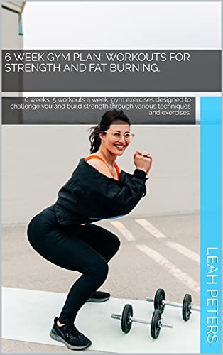 6 Week Gym Plan: Workouts for strength and fat burning.: 6 weeks, 5 workouts a week, gym exercises designed to challenge you and build strength through ... techniques and exercises. (English Edition)