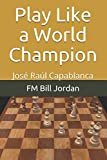 Play Like A World Champion: José Raúl Capablanca-Jordan, Fm Bill