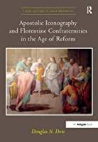 Apostolic Iconography and Florentine Confraternities in the Age of Reform (Visual Culture in Early Modernity) by Douglas N. Dow(2014-02-26)