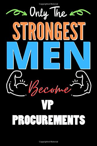 Only The Strongest Man Become VP PROCUREMENTS  - Funny VP PROCUREMENTS Notebook & Journal For Fathers Day & Christmas Or Birthday: Lined Notebook / ... 120 Pages, 6x9, Soft Cover, Matte Finish