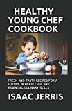 HEALTHY YOUNG CHEF COOKBOOK: FRESH AND TASTY RECIPES FOR A FUTURE NEW KID CHEF AND ESSENTIAL CULINARY SKILLS