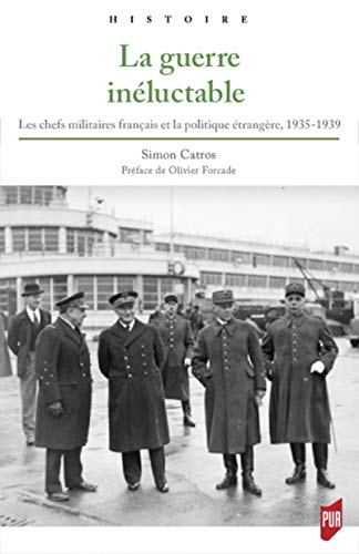 La guerre inéluctable: Les chefs militaires français et la politique étrangère, 1935-1939