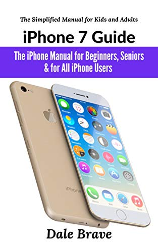 iPhone 7 Guide: The iPhone Manual for Beginners, Seniors & for All iPhone Users (The Simplified Manual for Kids and Adults)