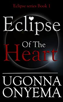 Eclipse Of The Heart (Eclipse series Book 1) by [Ugonna Onyema]