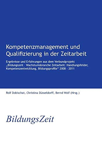 """Kompetenzmanagement und Qualifizierung in der Zeitarbeit: Ergebnisse und Erfahrungen aus dem Verbundprojekt """"Bildungszeit – Wachstumsbranche ... Bildungsprofile"""" 2008 – 2011"""