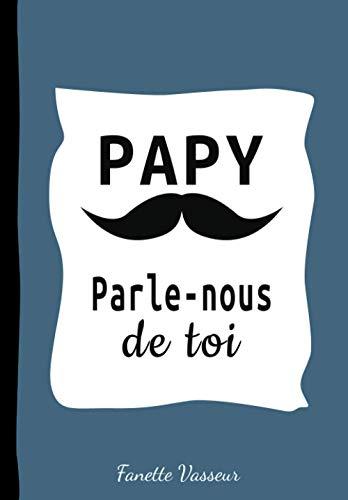 Papy parle nous de toi: Livre à Compléter par votre Grand-Père, celui de votre Enfant pour que l'Histoire de sa Vie ne reste à Jamais | Cadeau Inestimable Idéal pour Noël, Anniversaire et Fêtes