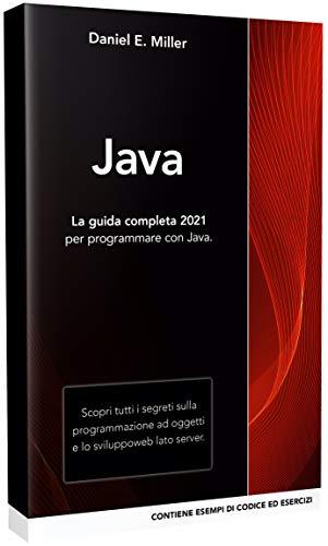 JAVA: La guida completa 2021 per programmare con Java. Scopri tutti i segreti sulla programmazione ad oggetti e lo sviluppo web lato server. CONTIENE ESEMPI DI CODICE ED ESERCIZI
