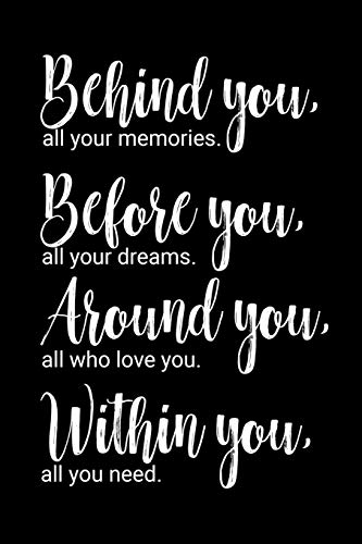 Behind you, all your memories. Before you, all your dreams. Around you, all who love you. Within you, all you need.: 6x9 inch lined journal with inspirational quotes