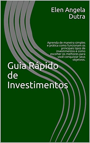 Guia Rápido de Investimentos: Aprenda de maneira simples e prática como funcionam os principais tipos de investimentos e como escolher os melhores para você conquistar seus objetivos.
