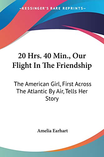 20 Hrs., 40 Min.: Our Flight in the Friendship: the American Girl, First Across the Atlantic by Air, Tells Her Story