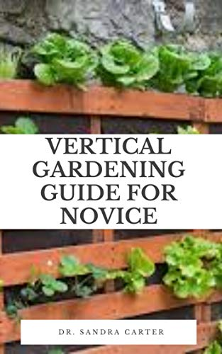 Vertical Gardening Guide For Novice: Vertical gardening is using the vertical space inside your home to satiate your desire for growing plants and veggies ... the floor-space (English Edition)