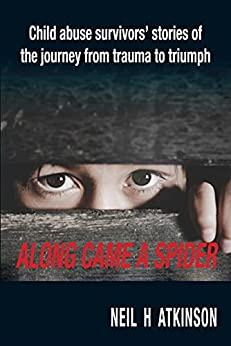 Along Came a Spider: Child Abuse Survivors' Stories of the Journey from Trauma to Triumph by [Neil H Atkinson]