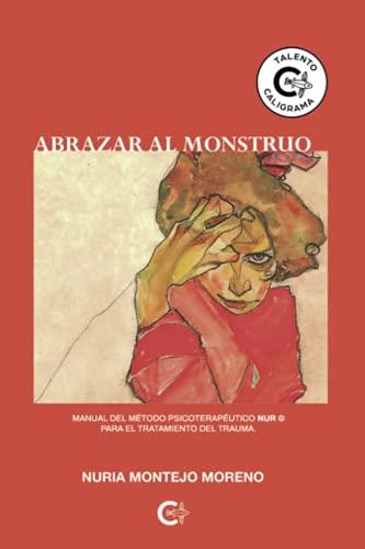 Abrazar al monstruo: Manual del método Psicoterapéutico NUR © para el tratamiento del trauma. (Talento)