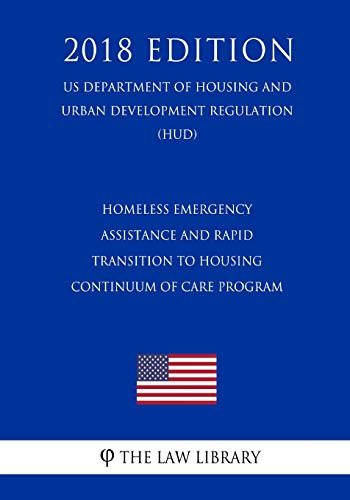 Compare Textbook Prices for Homeless Emergency Assistance and Rapid Transition to Housing - Continuum of Care Program US Department of Housing and Urban Development Regulation HUD 2018 Edition  ISBN 9781729705582 by The Law Library
