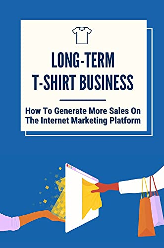 Long-Term T-Shirt Business: How To Generate More Sales On The Internet Marketing Platform: Selling Tshirt Online (English Edition)