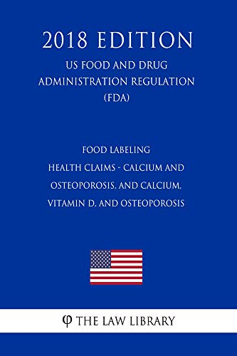 Food Labeling - Health Claims - Calcium and Osteoporosis, and Calcium, Vitamin D, and Osteoporosis (US Food and Drug Administration Regulation) (FDA) (2018 Edition) (English Edition)