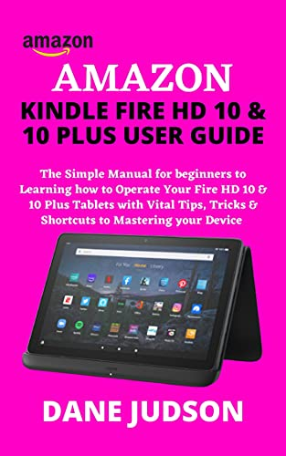 AMAZON KINDLE FIRE HD 10 & 10 PLUS USER GUIDE: The Simple Manual for beginners to Learning how to Operate Your Fire HD 10 & 10 Plus Tablets with Vital ... to Mastering your Device (English Edition)
