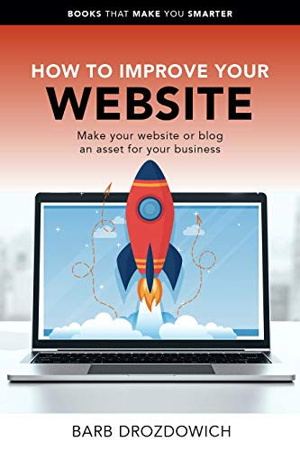 How to Improve Your Website – Make Your Website or Blog an asset for your Business by Drozdowich, Barb