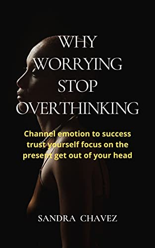 WHY WORRYING STOP OVERTHINKING: Channel emotion to success trust yourself focus on the present get out of your head (English Edition)