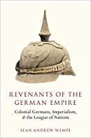 Revenants of the German Empire: Colonial Germans, Imperialism, and the League of Nations